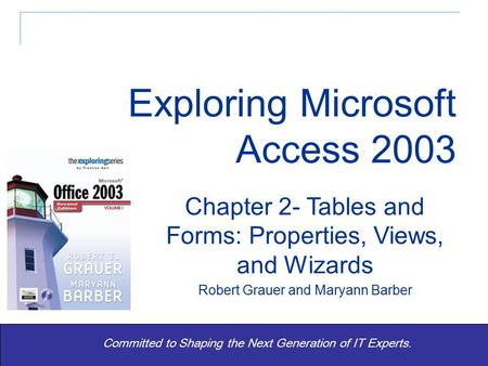 Exploring Office 2003 Vol 1 2/e- Grauer and Barber 1 Committed to Shaping the Next Generation of IT Experts. Chapter 2- Tables and Forms: Properties, Views,