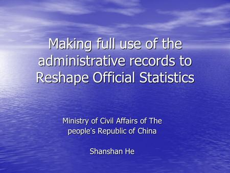 Making full use of the administrative records to Reshape Official Statistics Ministry of Civil Affairs of The people ' s Republic of China Shanshan He.