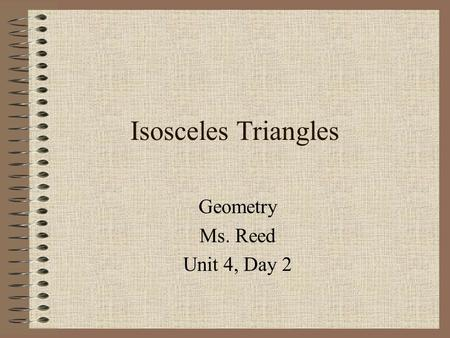 Isosceles Triangles Geometry Ms. Reed Unit 4, Day 2.