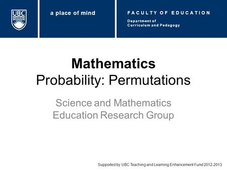 Mathematics Probability: Permutations Science and Mathematics Education Research Group Supported by UBC Teaching and Learning Enhancement Fund 2012-2013.