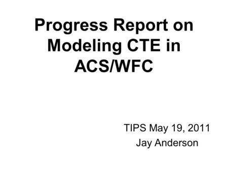 Progress Report on Modeling CTE in ACS/WFC TIPS May 19, 2011 Jay Anderson.
