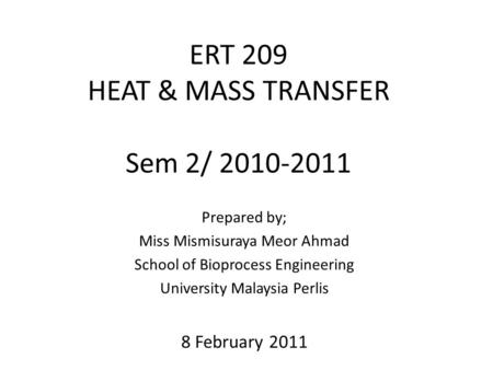ERT 209 HEAT & MASS TRANSFER Sem 2/ 2010-2011 Prepared by; Miss Mismisuraya Meor Ahmad School of Bioprocess Engineering University Malaysia Perlis 8 February.