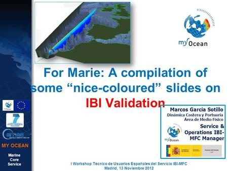 "Marine Core Service MY OCEAN For Marie: A compilation of some ""nice-coloured"" slides on IBI Validation I Workshop Técnico de Usuarios Españoles del Servicio."