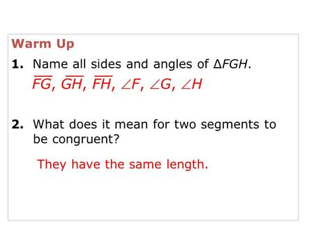 Warm Up 1. Name all sides and angles of ∆FGH. 2. What does it mean for two segments to be congruent? FG, GH, FH, F, G, H They have the same length.