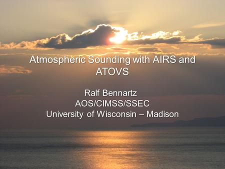 Atmospheric Sounding with AIRS and ATOVS Ralf Bennartz AOS/CIMSS/SSEC University of Wisconsin – Madison.