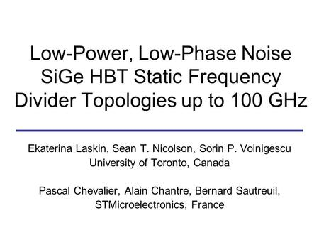 Low-Power, Low-Phase Noise SiGe HBT Static Frequency Divider Topologies up to 100 GHz Ekaterina Laskin, Sean T. Nicolson, Sorin P. Voinigescu University.