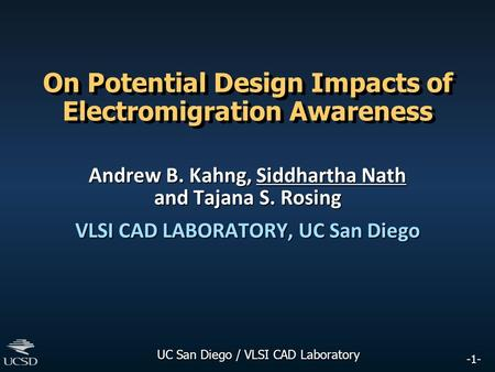 -1- UC San Diego / VLSI CAD Laboratory On Potential Design Impacts of Electromigration Awareness Andrew B. Kahng, Siddhartha Nath and Tajana S. Rosing.