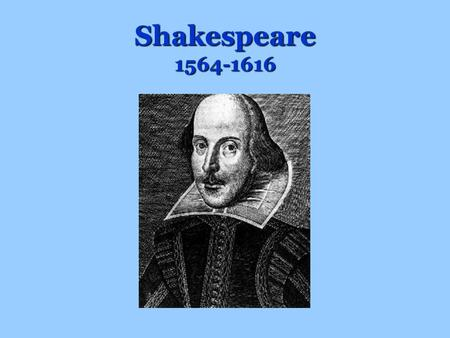 Shakespeare 1564-1616. Basic Shakespeare Facts Born: April 23 rd,1564 Died: April 23 rd, 1616 Married Anne Hathaway in 1582 –He was 18, she was 26 –They.