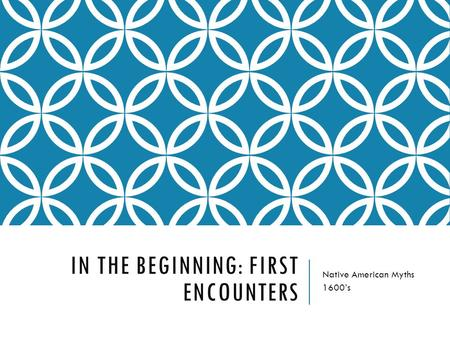 IN THE BEGINNING: FIRST ENCOUNTERS Native American Myths 1600's.