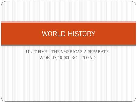 UNIT FIVE – THE AMERICAS: A SEPARATE WORLD, 40,000 BC – 700 AD WORLD HISTORY.