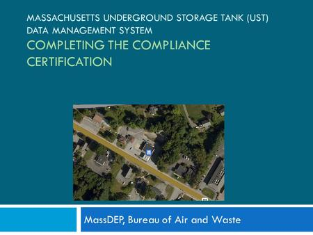 MASSACHUSETTS UNDERGROUND STORAGE TANK (UST) DATA MANAGEMENT SYSTEM COMPLETING THE COMPLIANCE CERTIFICATION MassDEP, Bureau of Air and Waste.