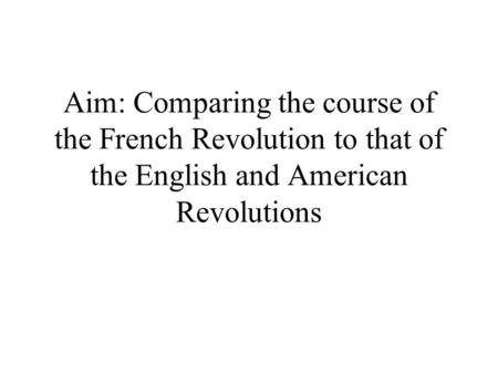 Aim: Comparing the course of the French Revolution to that of the English and American Revolutions.