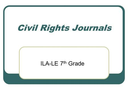 Civil Rights Journals ILA-LE 7 th Grade. Directions: During this unit, you will need to compile a notebook that you will journal in. We will discuss different.
