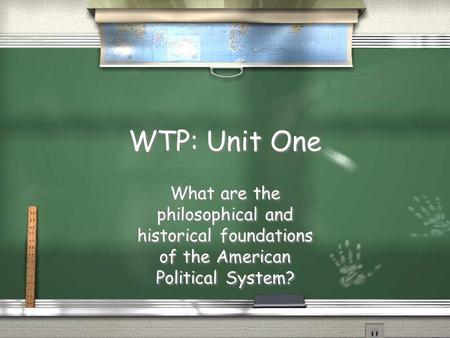 WTP: Unit One What are the philosophical and historical foundations of the American Political System?