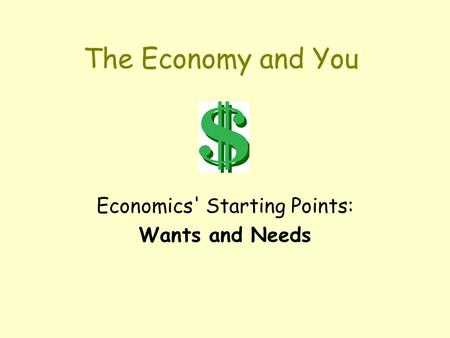 The Economy and You Economics' Starting Points: Wants and Needs.