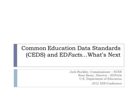 Common Education Data Standards (CEDS) and ED Facts …What's Next Jack Buckley, Commissioner – NCES Ross Santy, Director – ED Fact s U.S. Department of.