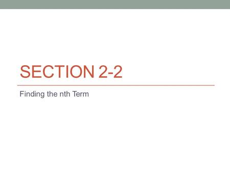 SECTION 2-2 Finding the nth Term. You have been looking at different sequences Each time you were asked to describe the next one or two terms. 3, 5, 7,