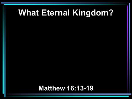 What Eternal Kingdom? Matthew 16:13-19. 13 When Jesus came into the region of Caesarea Philippi, He asked His disciples, saying, Who do men say that.