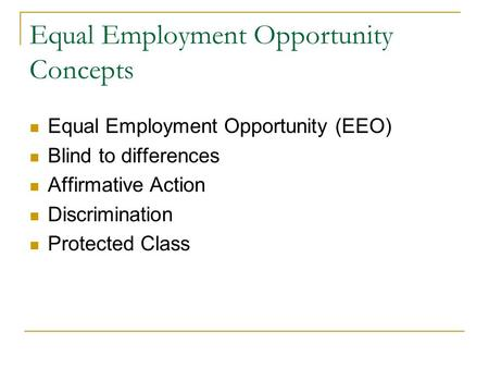 Equal Employment Opportunity Concepts Equal Employment Opportunity (EEO) Blind to differences Affirmative Action Discrimination Protected Class.