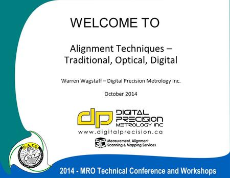 WELCOME TO Alignment Techniques – Traditional, Optical, Digital Warren Wagstaff – Digital Precision Metrology Inc. October 2014.