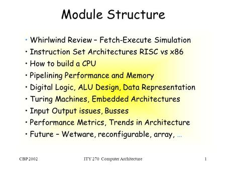 CBP 2002ITY 270 Computer Architecture1 Module Structure Whirlwind Review – Fetch-Execute Simulation Instruction Set Architectures RISC vs x86 How to build.
