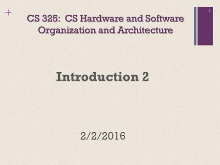 + CS 325: CS Hardware and Software Organization and Architecture Introduction 2 2/2/2016 1.