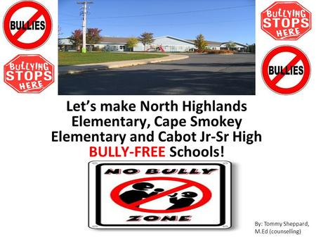 Let's make North Highlands Elementary, Cape Smokey Elementary and Cabot Jr-Sr High BULLY-FREE Schools! By: Tommy Sheppard, M.Ed (counselling)