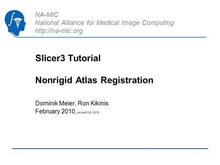 NA-MIC National Alliance for Medical Image Computing  Slicer3 Tutorial Nonrigid Atlas Registration Dominik Meier, Ron Kikinis February.