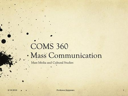 COMS 360 Mass Communication Mass Media and Cultural Studies 2/18/2016Professor Jeppesen1.