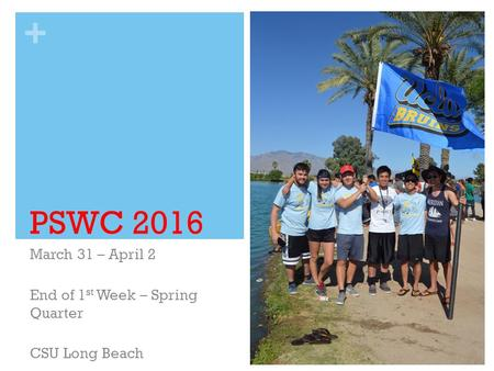 + PSWC 2016 March 31 – April 2 End of 1 st Week – Spring Quarter CSU Long Beach.