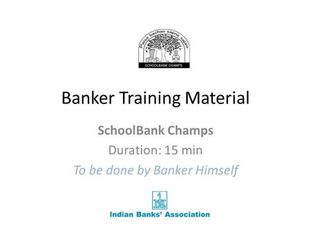 Banker Training Material SchoolBank Champs Duration: 15 min To be done by Banker Himself.
