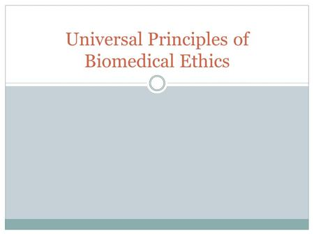 Universal Principles of Biomedical Ethics. AUTONOMY From Greek word autos (self) and nomos (governance). Self-determination 3 Elements 1. The ability.