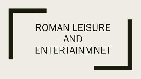 ROMAN LEISURE AND ENTERTAINMNET. Pastimes ■The Romans did enjoy leisure time. Patricians and plebeians alike enjoyed the many different pastimes on offer.