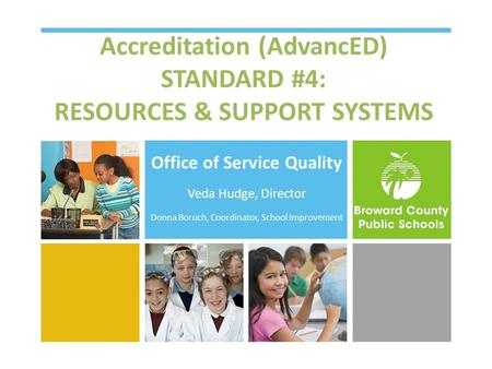 Accreditation (AdvancED) STANDARD #4: RESOURCES & SUPPORT SYSTEMS Office of Service Quality Veda Hudge, Director Donna Boruch, Coordinator, School Improvement.