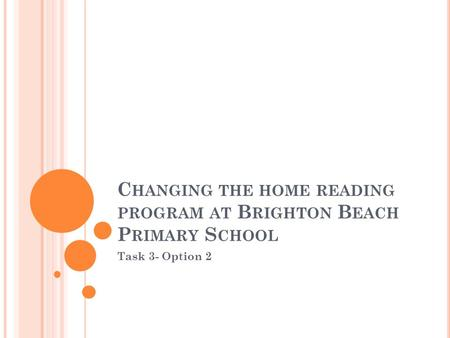 C HANGING THE HOME READING PROGRAM AT B RIGHTON B EACH P RIMARY S CHOOL Task 3- Option 2.