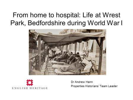 From home to hospital: Life at Wrest Park, Bedfordshire during World War I Dr Andrew Hann Properties Historians' Team Leader.