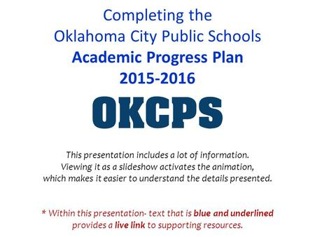 Completing the Oklahoma City Public Schools Academic Progress Plan 2015-2016 * Within this presentation- text that is blue and underlined provides a live.