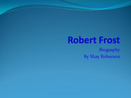 Biography By Shay Roberson. Date of Birth Robert Frost was born March 26, 1874. He was born in San Francisco, California. His father was a journalist.