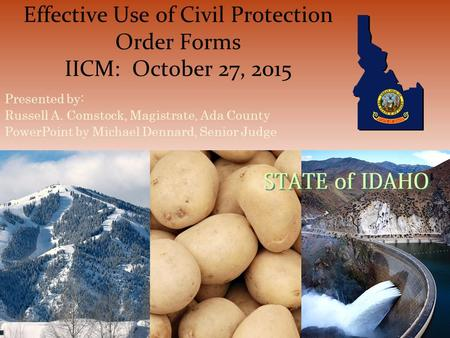 Effective Use of Civil Protection Order Forms IICM: October 27, 2015 Presented by: Russell A. Comstock, Magistrate, Ada County PowerPoint by Michael Dennard,