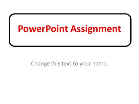 PowerPoint Assignment Change this text to your name.