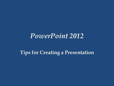 PowerPoint 2012 Tips for Creating a Presentation.