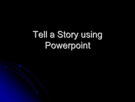 Tell a Story using Powerpoint. Tell a Story through a Slideshow Tell a story by using clipart, animation sequences, text or dialog boxes. Tell a story.
