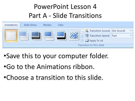 PowerPoint Lesson 4 Part A - Slide Transitions Save this to your computer folder. Go to the Animations ribbon. Choose a transition to this slide.