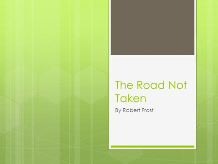 The Road Not Taken By Robert Frost. Background Information  Born March 26, 1874  Died January 29, 1963  Modernist Poet  Most well known for realistic.