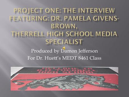 Produced by Damon Jefferson For Dr. Huett's MEDT 8461 Class.