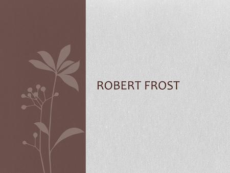ROBERT FROST.  Born on March 26, 1874 in San Francisco  Died January 29, 1963 in Boston  Worked as a teacher, cobbler, and editor  His first poem.