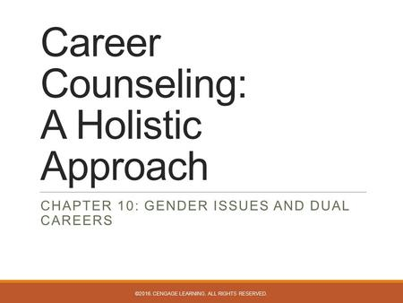 Career Counseling: A Holistic Approach CHAPTER 10: GENDER ISSUES AND DUAL CAREERS ©2016. CENGAGE LEARNING. ALL RIGHTS RESERVED.