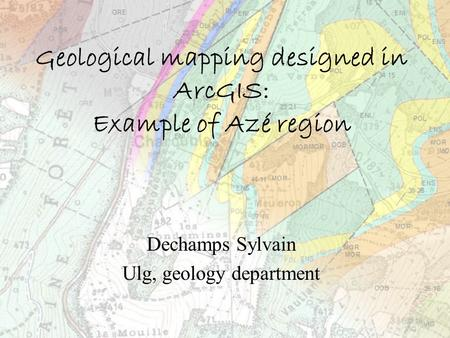 Geological mapping designed in ArcGIS: Example of Azé region Dechamps Sylvain Ulg, geology department.