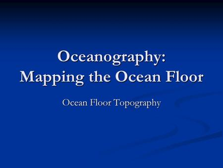 Oceanography: Mapping the Ocean Floor Ocean Floor Topography.