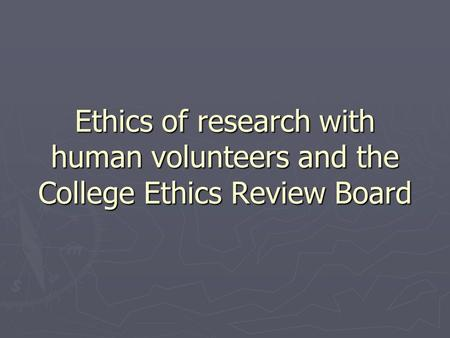 Ethics of research with human volunteers and the College Ethics Review Board.